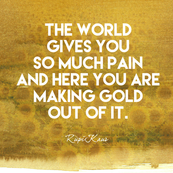 The world gives you so much pain and here you are making gold out of it. - Rupi Kaur