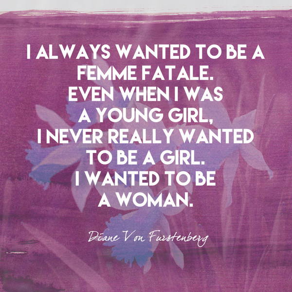 I always wanted to be a femme fatale. Even when I was a young girl, I never really wanted to be a girl. I wanted to be a woman. - Diane von Furstenberg